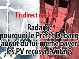 En direct de la loi - Radars : pourquoi le Préfet Debacq devait lui-même payer les PV reçus à l'Antai ?