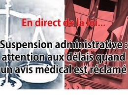 En direct de la loi - Suspension de permis : attention aux délais quand un avis médical est exigé ?